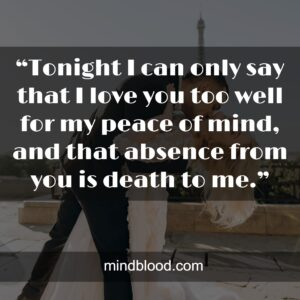 """""""Tonight I can only say that I love you too well for my peace of mind, and that absence from you is death to me."""""""