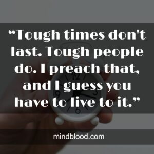 """""""Tough times don't last. Tough people do. I preach that, and I guess you have to live to it."""""""