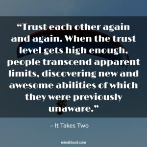 """""""Trust each other again and again. When the trust level gets high enough, people transcend apparent limits, discovering new and awesome abilities of which they were previously unaware."""""""