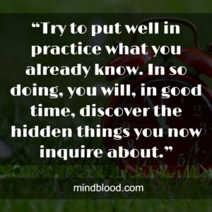 """""""Try to put well in practice what you already know. In so doing, you will, in good time, discover the hidden things you now inquire about."""""""