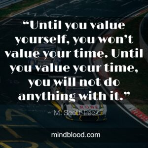 """""""Until you value yourself, you won't value your time. Until you value your time, you will not do anything with it."""""""