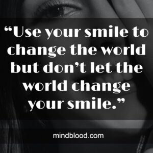 """""""Use your smile to change the world but don't let the world change your smile."""""""