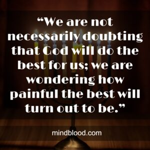 """""""We are not necessarily doubting that God will do the best for us; we are wondering how painful the best will turn out to be."""""""