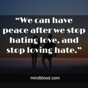 """""""We can have peace after we stop hating love, and stop loving hate."""""""