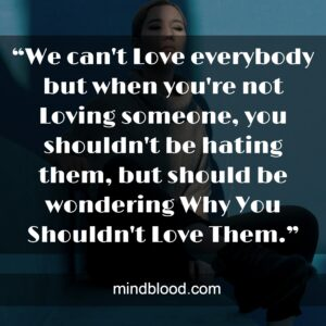 """""""We can't Love everybody but when you're not Loving someone, you shouldn't be hating them, but should be wondering Why You Shouldn't Love Them."""""""