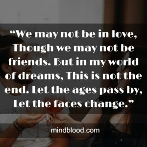 """""""We may not be in love, Though we may not be friends. But in my world of dreams, This is not the end. Let the ages pass by, Let the faces change."""""""