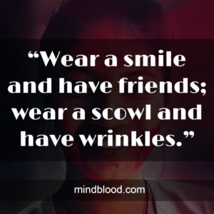 """""""Wear a smile and have friends; wear a scowl and have wrinkles."""""""