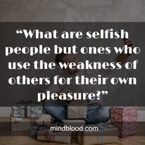 """""""What are selfish people but ones who use the weakness of others for their own pleasure?"""""""
