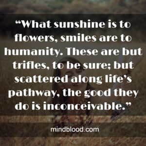 """""""What sunshine is to flowers, smiles are to humanity. These are but trifles, to be sure; but scattered along life's pathway, the good they do is inconceivable."""""""