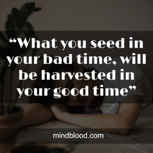 """""""What you seed in your bad time, will be harvested in your good time"""""""