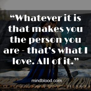"""""""Whatever it is that makes you the person you are - that's what I love. All of it."""""""