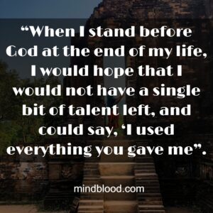 """""""When I stand before God at the end of my life, I would hope that I would not have a single bit of talent left, and could say, 'I used everything you gave me""""."""