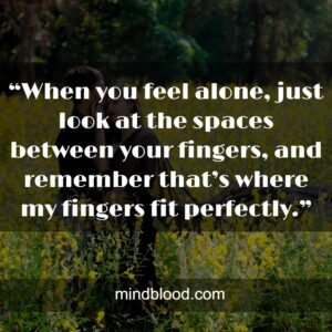 """""""When you feel alone, just look at the spaces between your fingers, and remember that's where my fingers fit perfectly."""""""