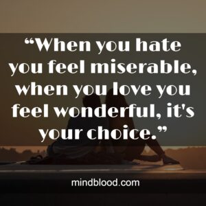 """""""When you hate you feel miserable, when you love you feel wonderful, it's your choice."""""""