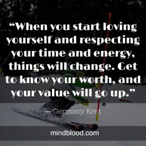 """""""When you start loving yourself and respecting your time and energy, things will change. Get to know your worth, and your value will go up."""""""