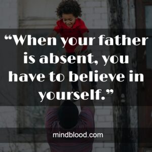 """""""When your father is absent, you have to believe in yourself."""""""