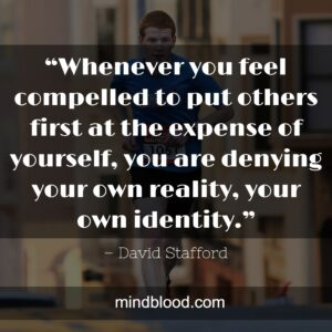"""""""Whenever you feel compelled to put others first at the expense of yourself, you are denying your own reality, your own identity."""""""