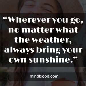 """""""Wherever you go, no matter what the weather, always bring your own sunshine."""""""