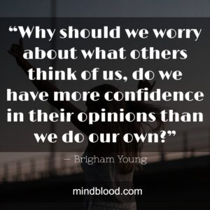 """""""Why should we worry about what others think of us, do we have more confidence in their opinions than we do our own?"""""""