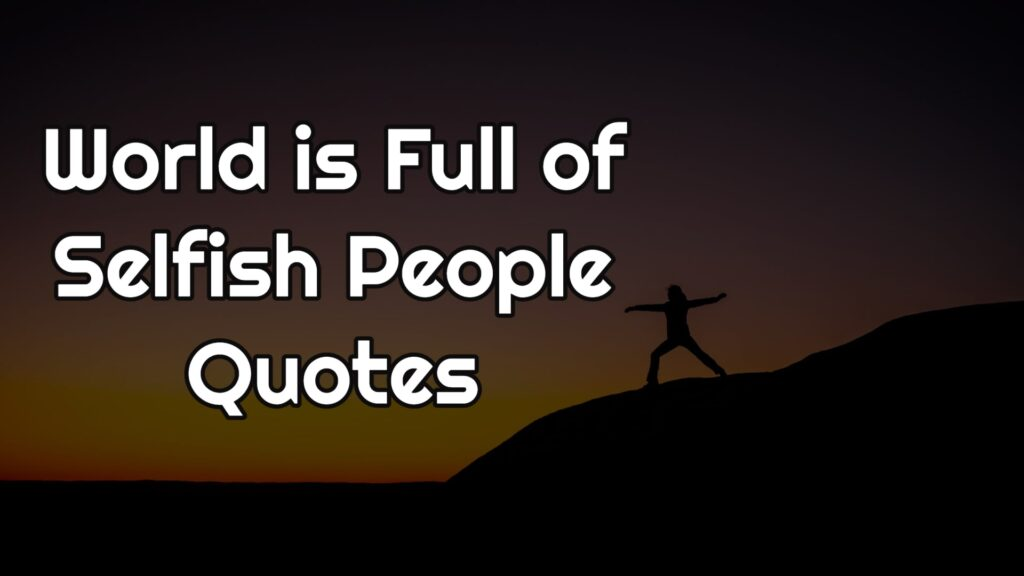 World is Full of Selfish People Quotes