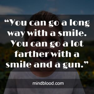 """""""You can go a long way with a smile. You can go a lot farther with a smile and a gun."""""""