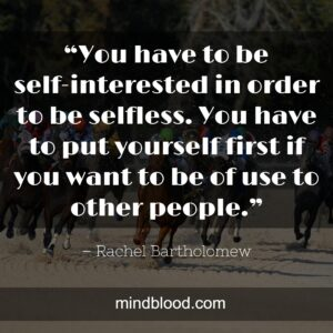"""""""You have to be self-interested in order to be selfless. You have to put yourself first if you want to be of use to other people."""""""