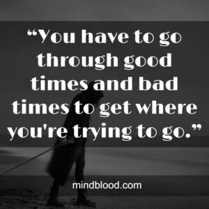"""""""You have to go through good times and bad times to get where you're trying to go."""""""