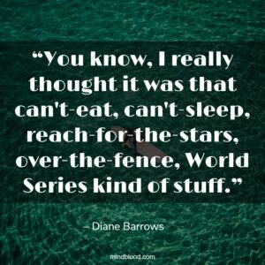 """""""You know, I really thought it was that can't-eat, can't-sleep, reach-for-the-stars, over-the-fence, World Series kind of stuff."""""""
