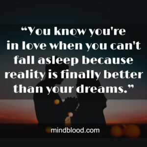 """""""Youknowyou're inlovewhenyoucan't fall asleep because reality is finally better than your dreams."""""""
