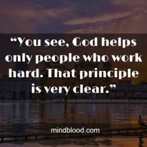 """""""You see, God helps only people who work hard. That principle is very clear."""""""
