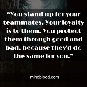"""""""You stand up for your teammates. Your loyalty is to them. You protect them through good and bad, because they'd do the same for you."""""""