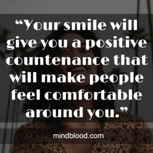 """""""Your smile will give you a positive countenance that will make people feel comfortable around you."""""""