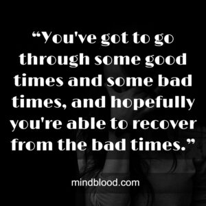 """""""You've got to go through some good times and some bad times, and hopefully you're able to recover from the bad times."""""""