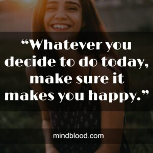 """""""Whatever you decide to do today, make sure it makes you happy."""""""