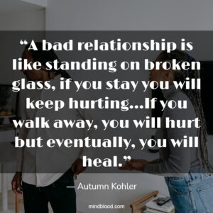 A bad relationship is like standing on broken glass, if you stay you will keep hurting…If you walk away, you will hurt but eventually, you will heal.