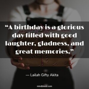 """""""A birthday is a glorious day filled with good laughter, gladness, and great memories."""""""