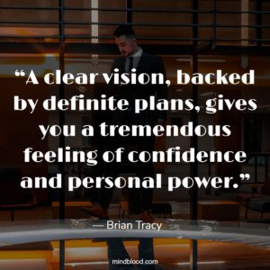 """""""A clear vision, backed by definite plans, gives you a tremendous feeling of confidence and personal power."""""""
