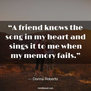 """""""A friend knows the song in my heart and sings it to me when my memory fails."""""""