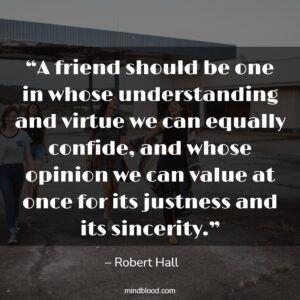 """""""A friend should be one in whose understanding and virtue we can equally confide, and whose opinion we can value at once for its justness and its sincerity."""""""