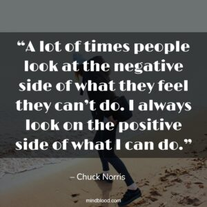 A lot of times people look at the negative side of what they feel they can't do. I always look on the positive side of what I can do.