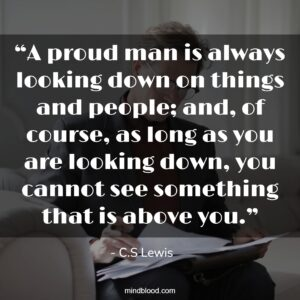 """""""A proud man is always looking down on things and people; and, of course, as long as you are looking down, you cannot see something that is above you."""""""