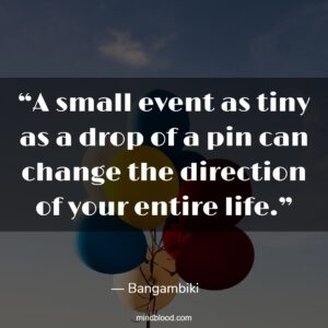 """""""A small event as tiny as a drop of a pin can change the direction of your entire life."""""""