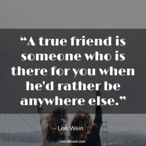"""""""A true friend is someone who is there for you when he'd rather be anywhere else."""""""