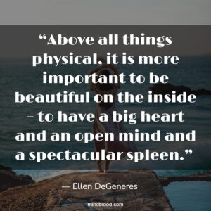 """""""Above all things physical, it is more important to be beautiful on the inside – to have a big heart and an open mind and a spectacular spleen."""""""