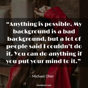 """""""Anything is possible. My background is a bad background, but a lot of people said I couldn't do it. You can do anything if you put your mind to it."""""""
