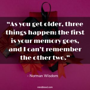 """""""As you get older, three things happen: the first is your memory goes, and I can't remember the other two."""""""