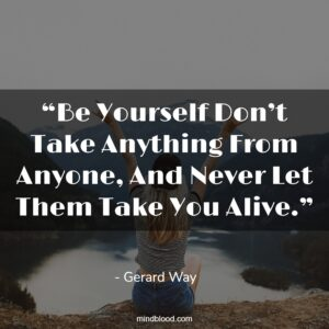 """""""Be Yourself Don't Take Anything From Anyone, And Never Let Them Take You Alive."""""""
