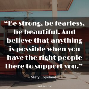 """""""Be strong, be fearless, be beautiful. And believe that anything is possible when you have the right people there to support you."""""""