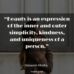 """""""Beauty is an expression of the inner and outer simplicity, kindness, and uniqueness of a person."""""""