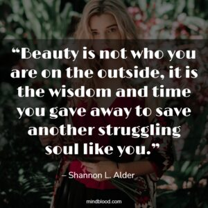 """""""Beauty is not who you are on the outside, it is the wisdom and time you gave away to save another struggling soul like you."""""""
